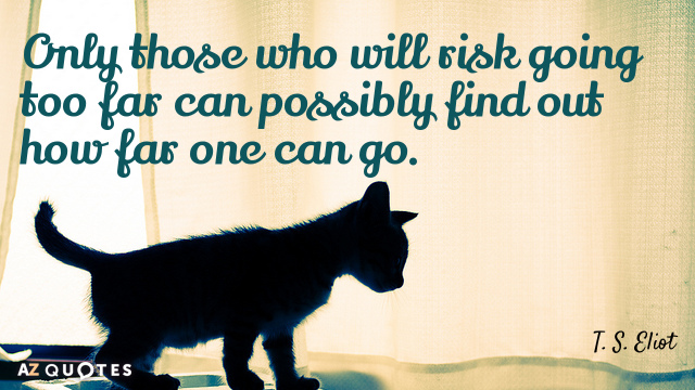 T. S. Eliot quote: Only those who will risk going too far can possibly find out...