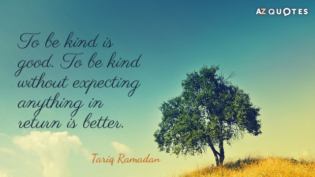 Tariq Ramadan quote: To be kind is good. To be kind without expecting anything in return...