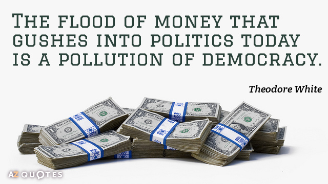 Theodore White quote: The flood of money that gushes into politics today is a pollution of...