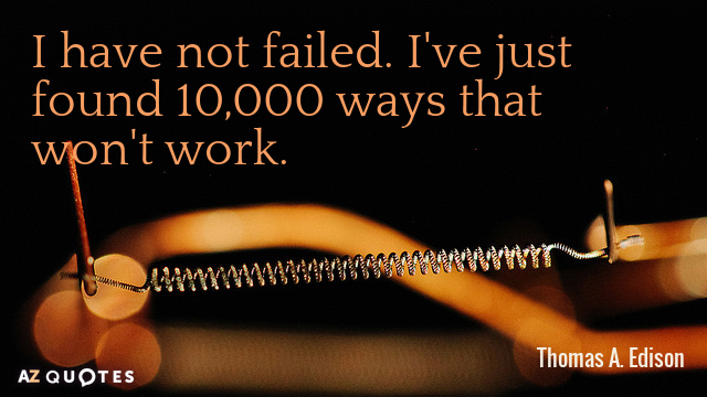 Thomas A. Edison quote: I have not failed. I've just found 10,000 ways that won't work.