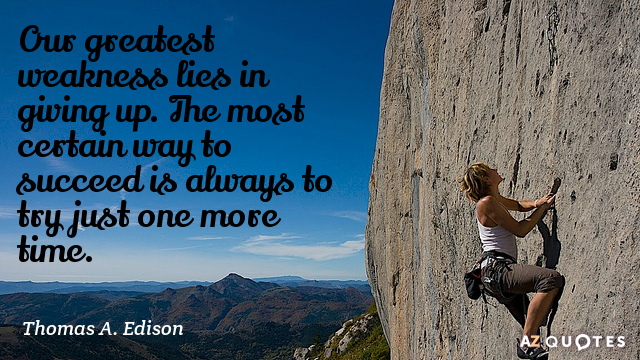 Thomas A. Edison quote: Our greatest weakness lies in giving up. The most certain way to...