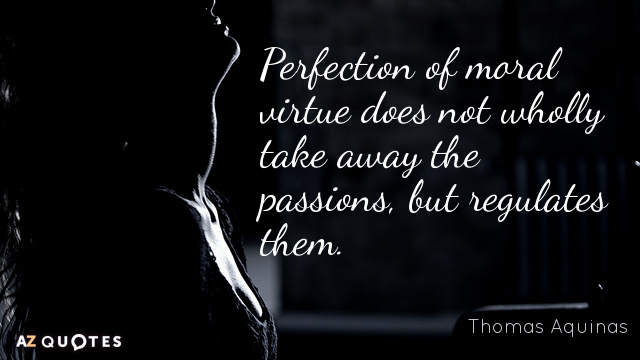 Thomas Aquinas quote: Perfection of moral virtue does not wholly take away the passions, but regulates...