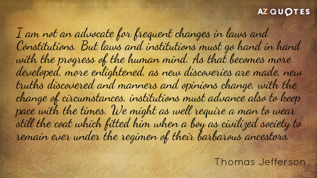 Thomas Jefferson quote: I am not an advocate for frequent changes in laws and Constitutions. But...