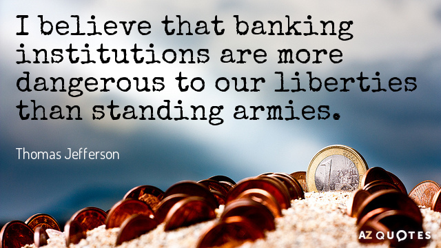 Thomas Jefferson quote: I believe that banking institutions are more dangerous to our liberties than standing...