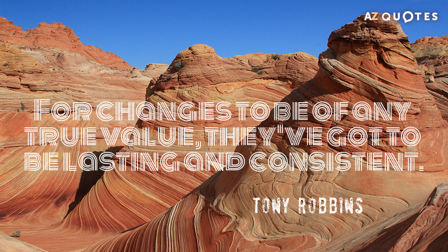 Tony Robbins quote: For changes to be of any true value, they've got to be lasting...