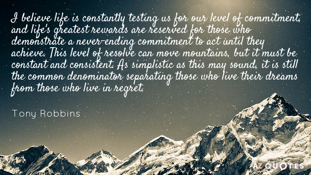 Tony Robbins quote: I believe life is constantly testing us for our level of commitment, and...