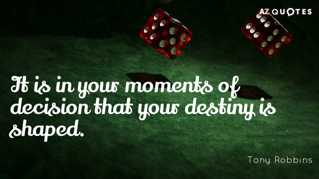 Tony Robbins quote: It is in your moments of decision that your destiny is shaped.