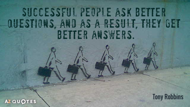 Tony Robbins quote: Successful people ask better questions, and as a result, they get better answers.
