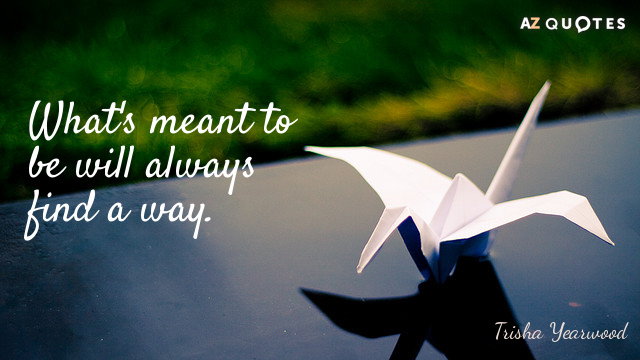 Trisha Yearwood quote: What's meant to be will always find a way.
