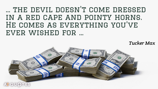 Tucker Max quote: The devil doesn't come dressed in a red cape and pointy horns. He...