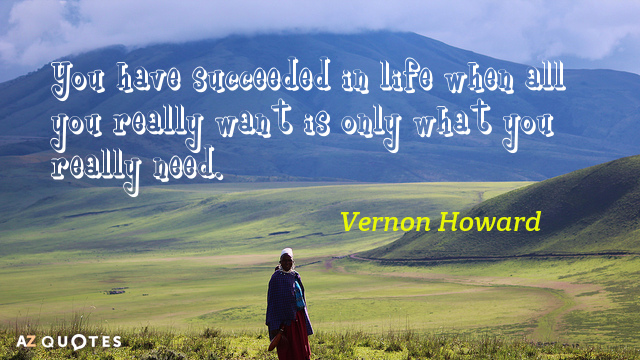 Vernon Howard quote: You have succeeded in life when all you really want is only what...