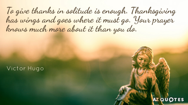 Victor Hugo quote: To give thanks in solitude is enough. Thanksgiving has wings and goes where...