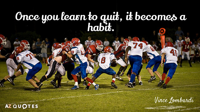 Vince Lombardi quote: Once you learn to quit, it becomes a habit.