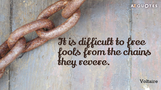Voltaire quote: It is difficult to free fools from the chains they revere.