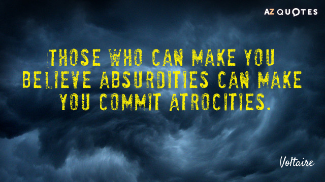 Voltaire quote: Those who can make you believe absurdities can make you commit atrocities.