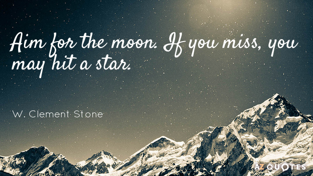 W. Clement Stone quote: Aim for the moon. If you miss, you may hit a star.