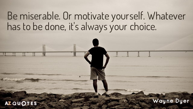 Wayne Dyer quote: Be miserable. Or motivate yourself. Whatever has to be done, it's always your...