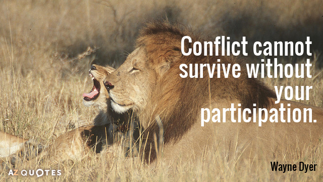 Wayne Dyer quote: Conflict cannot survive without your participation.