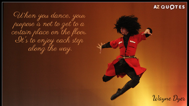 Wayne Dyer quote: When you dance, your purpose is not to get to a certain place...
