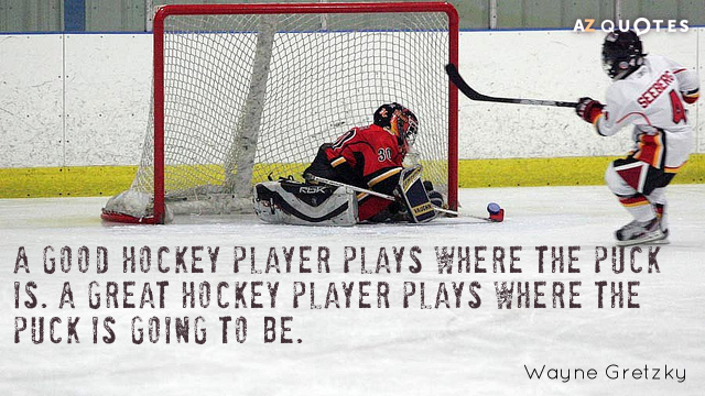 Wayne Gretzky quote: A good hockey player plays where the puck is. A great hockey player...