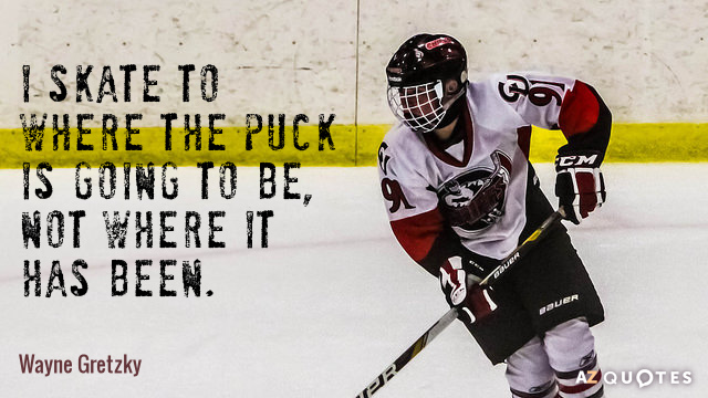Wayne Gretzky quote: I skate to where the puck is going to be, not where it...
