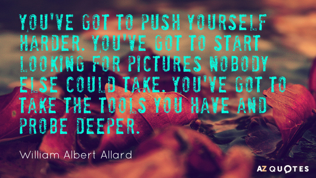 William Albert Allard quote: You've got to push yourself harder. You've got to start looking for...