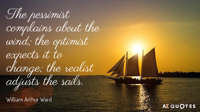 William Arthur Ward quote: The pessimist complains about the wind; the optimist expects it to change...
