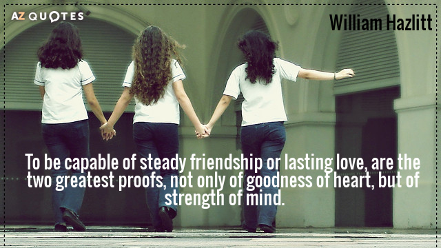 William Hazlitt quote: To be capable of steady friendship or lasting love, are the two greatest...