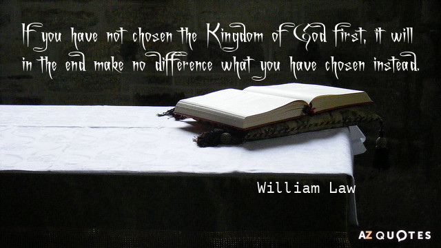 William Law quote: If you have not chosen the Kingdom of God first, it will in...