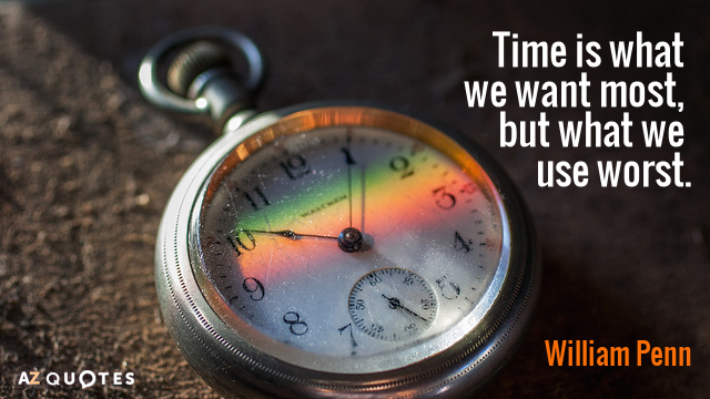 William Penn quote: Time is what we want most, but what we use worst.