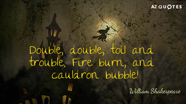 William Shakespeare quote: Double, double, toil and trouble; Fire burn, and cauldron bubble!