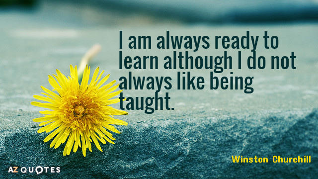 Winston Churchill quote: I am always ready to learn although I do not always like being...