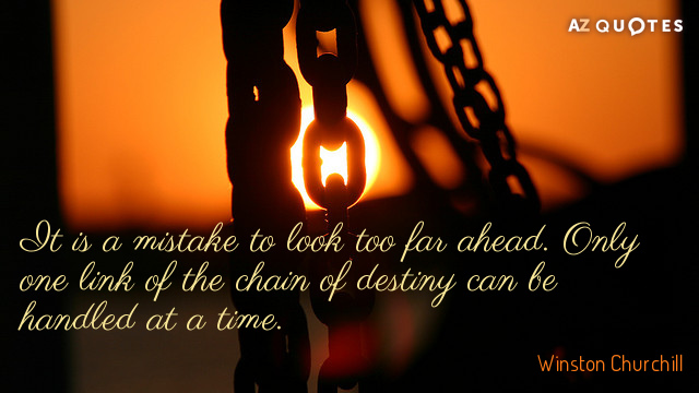Winston Churchill quote: It is a mistake to look too far ahead. Only one link of...