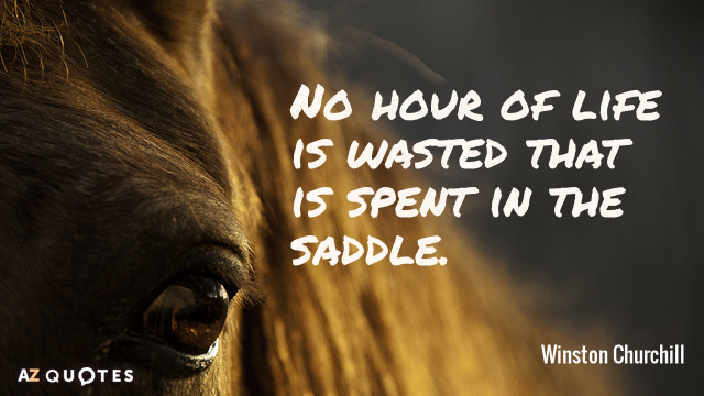 Winston Churchill quote: No hour of life is wasted that is spent in the saddle.