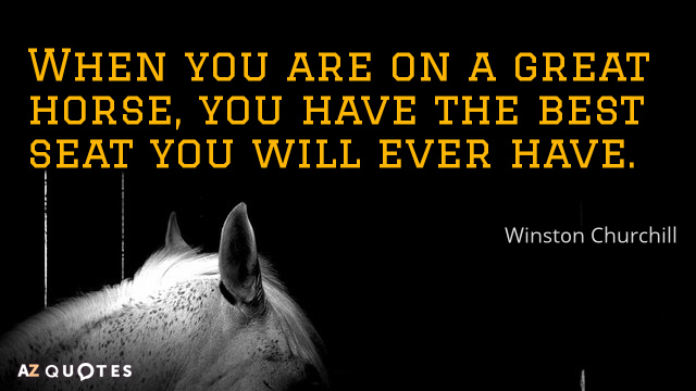Winston Churchill quote: When you are on a great horse, you have the best seat you...