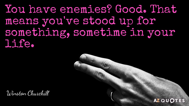 Winston Churchill quote: You have enemies? Good. That means you've stood up for something, sometime in...