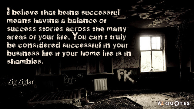 Zig Ziglar quote: I believe that being successful means having a balance of success stories across...