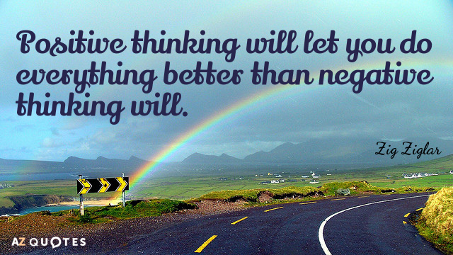 Zig Ziglar quote: Positive thinking will let you do everything better than negative thinking will.