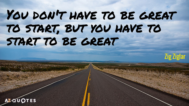 Zig Ziglar quote: You don't have to be great to start, but you have to start...