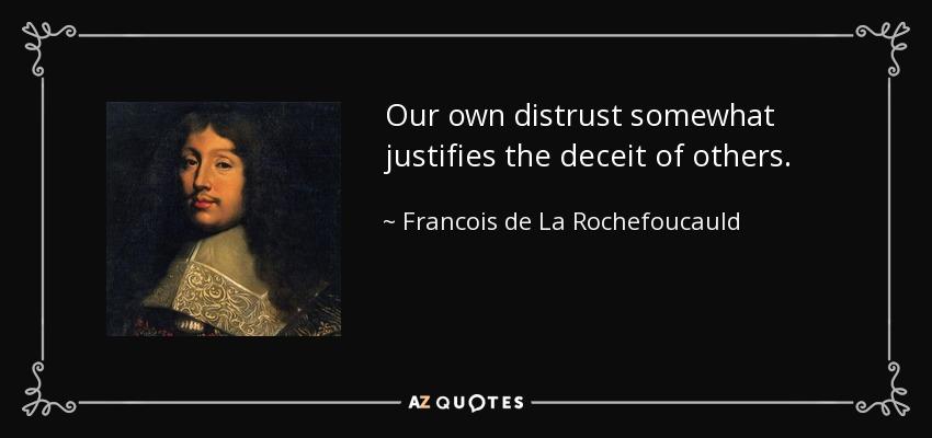 Οur own distrust somewhat justifies the deceit of others. - Francois de La Rochefoucauld