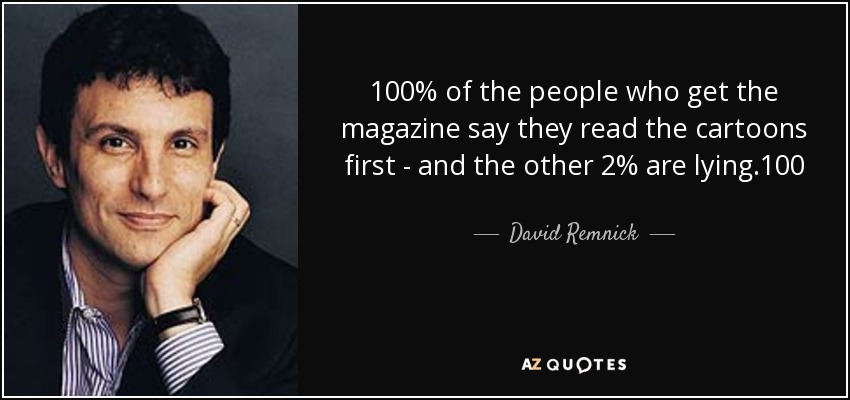 100% of the people who get the magazine say they read the cartoons first - and the other 2% are lying.100 - David Remnick