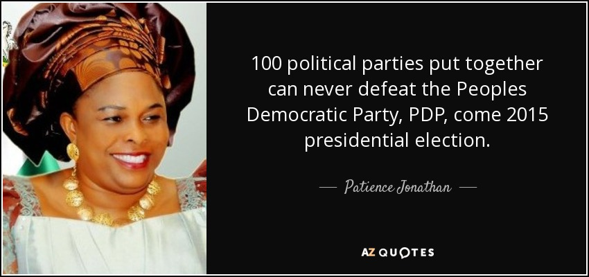 100 political parties put together can never defeat the Peoples Democratic Party, PDP, come 2015 presidential election. - Patience Jonathan