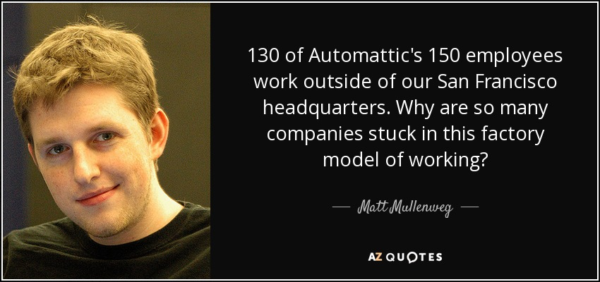 130 of Automattic's 150 employees work outside of our San Francisco headquarters. Why are so many companies stuck in this factory model of working? - Matt Mullenweg
