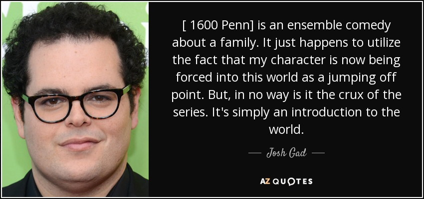 [ 1600 Penn] is an ensemble comedy about a family. It just happens to utilize the fact that my character is now being forced into this world as a jumping off point. But, in no way is it the crux of the series. It's simply an introduction to the world. - Josh Gad