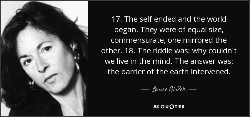 17. The self ended and the world began. They were of equal size, commensurate, one mirrored the other. 18. The riddle was: why couldn't we live in the mind. The answer was: the barrier of the earth intervened. - Louise Glück