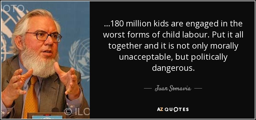 ...180 million kids are engaged in the worst forms of child labour. Put it all together and it is not only morally unacceptable, but politically dangerous. - Juan Somavia
