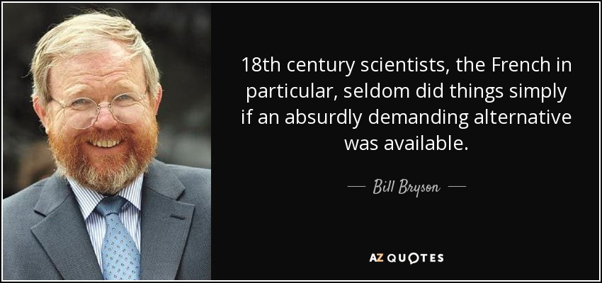 18th century scientists, the French in particular, seldom did things simply if an absurdly demanding alternative was available. - Bill Bryson