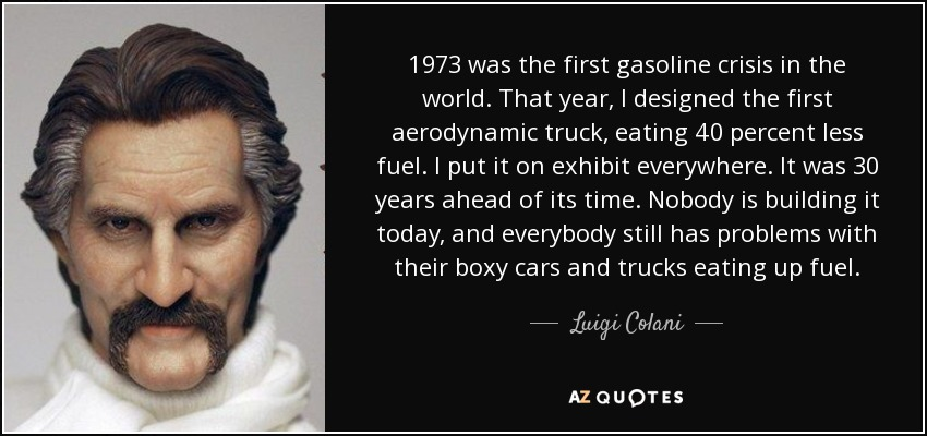 1973 was the first gasoline crisis in the world. That year, I designed the first aerodynamic truck, eating 40 percent less fuel. I put it on exhibit everywhere. It was 30 years ahead of its time. Nobody is building it today, and everybody still has problems with their boxy cars and trucks eating up fuel. - Luigi Colani