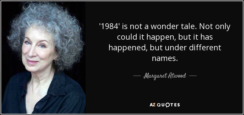 '1984' is not a wonder tale. Not only could it happen, but it has happened, but under different names. - Margaret Atwood