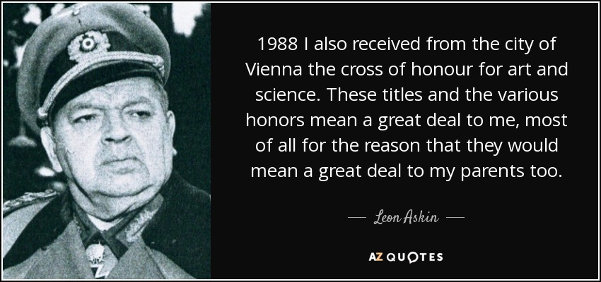 1988 I also received from the city of Vienna the cross of honour for art and science. These titles and the various honors mean a great deal to me, most of all for the reason that they would mean a great deal to my parents too. - Leon Askin